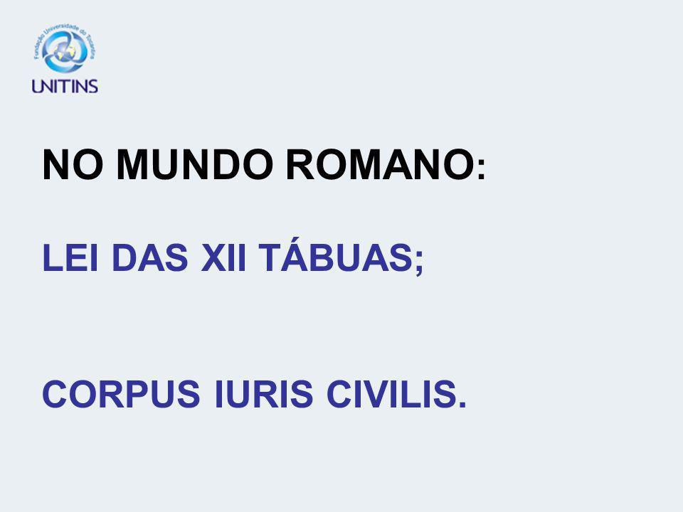 NO MUNDO ROMANO : LEI DAS XII TÁBUAS; CORPUS IURIS CIVILIS.