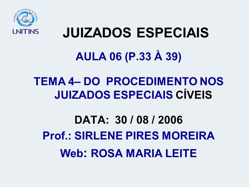 JUIZADOS ESPECIAIS AULA 06 (P.33 À 39) TEMA 4– DO PROCEDIMENTO NOS JUIZADOS ESPECIAIS CÍVEIS DATA: 30 / 08 / 2006 Prof.: SIRLENE PIRES MOREIRA Web : ROSA MARIA LEITE
