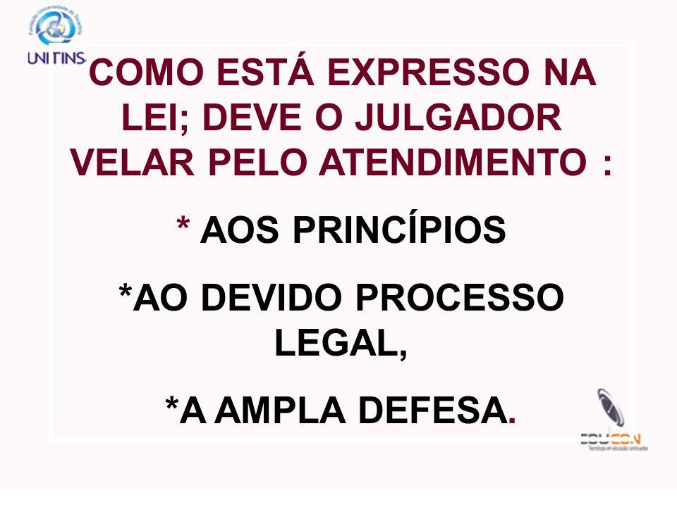 COMO ESTÁ EXPRESSO NA LEI; DEVE O JULGADOR VELAR PELO ATENDIMENTO : * AOS PRINCÍPIOS *AO DEVIDO PROCESSO LEGAL, *A AMPLA DEFESA.