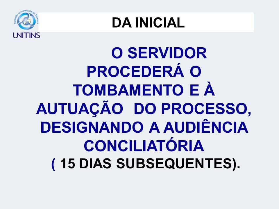 O SERVIDOR PROCEDERÁ O TOMBAMENTO E À AUTUAÇÃO DO PROCESSO, DESIGNANDO A AUDIÊNCIA CONCILIATÓRIA ( 15 DIAS SUBSEQUENTES).