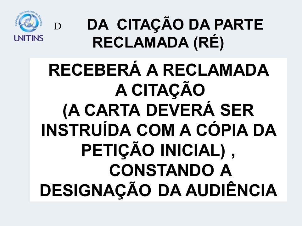 RECEBERÁ A RECLAMADA A CITAÇÃO (A CARTA DEVERÁ SER INSTRUÍDA COM A CÓPIA DA PETIÇÃO INICIAL), CONSTANDO A DESIGNAÇÃO DA AUDIÊNCIA D DA CITAÇÃO DA PARTE RECLAMADA (RÉ)