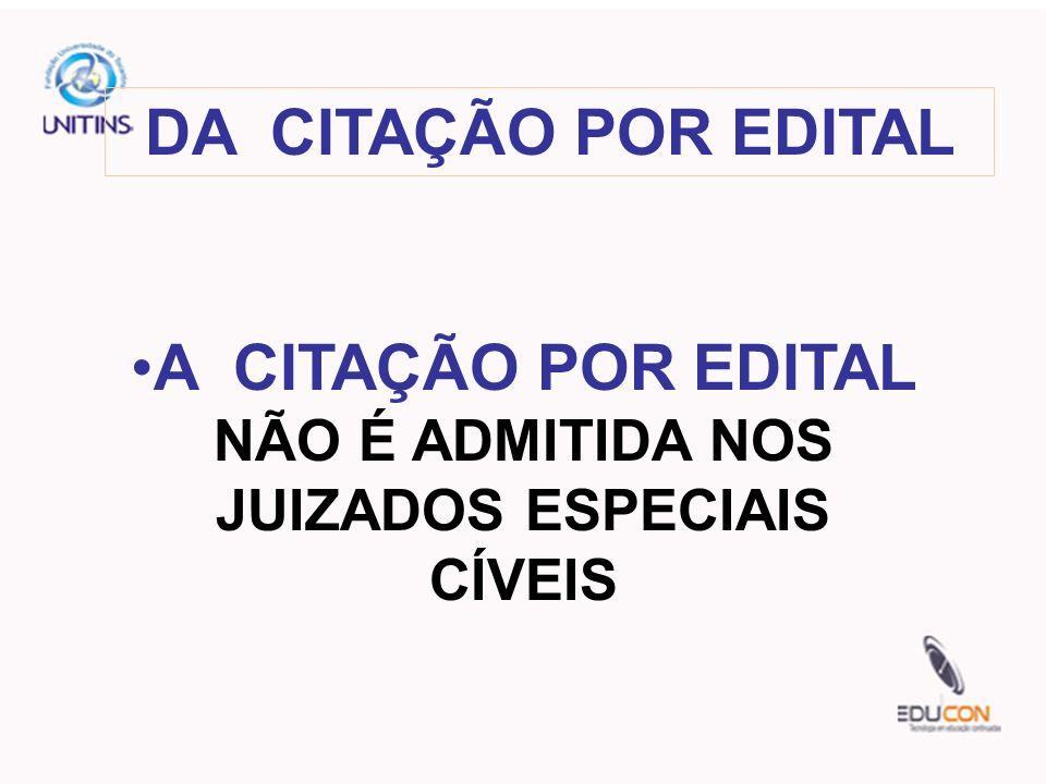 DA CITAÇÃO POR EDITAL A CITAÇÃO POR EDITAL NÃO É ADMITIDA NOS JUIZADOS ESPECIAIS CÍVEIS