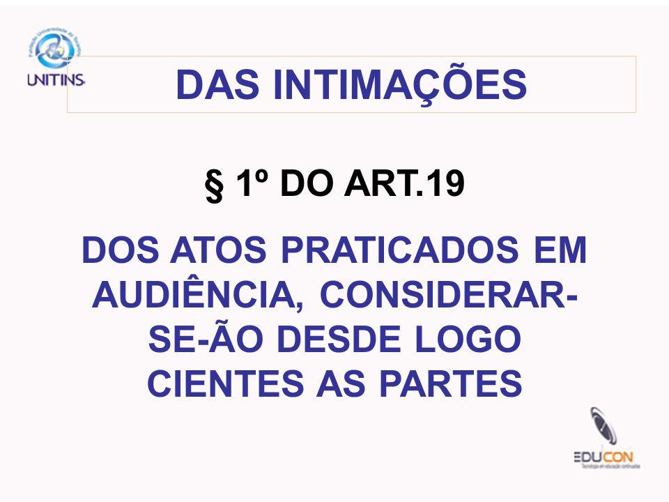 DAS INTIMAÇÕES § 1º DO ART.19 DOS ATOS PRATICADOS EM AUDIÊNCIA, CONSIDERAR- SE-ÃO DESDE LOGO CIENTES AS PARTES