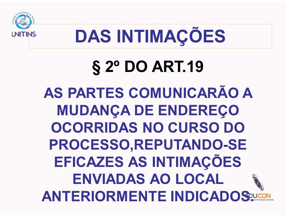 DAS INTIMAÇÕES § 2º DO ART.19 AS PARTES COMUNICARÃO A MUDANÇA DE ENDEREÇO OCORRIDAS NO CURSO DO PROCESSO,REPUTANDO-SE EFICAZES AS INTIMAÇÕES ENVIADAS AO LOCAL ANTERIORMENTE INDICADOS.