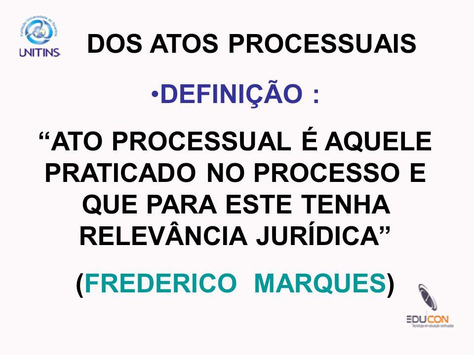 DOS ATOS PROCESSUAIS DEFINIÇÃO : ATO PROCESSUAL É AQUELE PRATICADO NO PROCESSO E QUE PARA ESTE TENHA RELEVÂNCIA JURÍDICA (FREDERICO MARQUES)