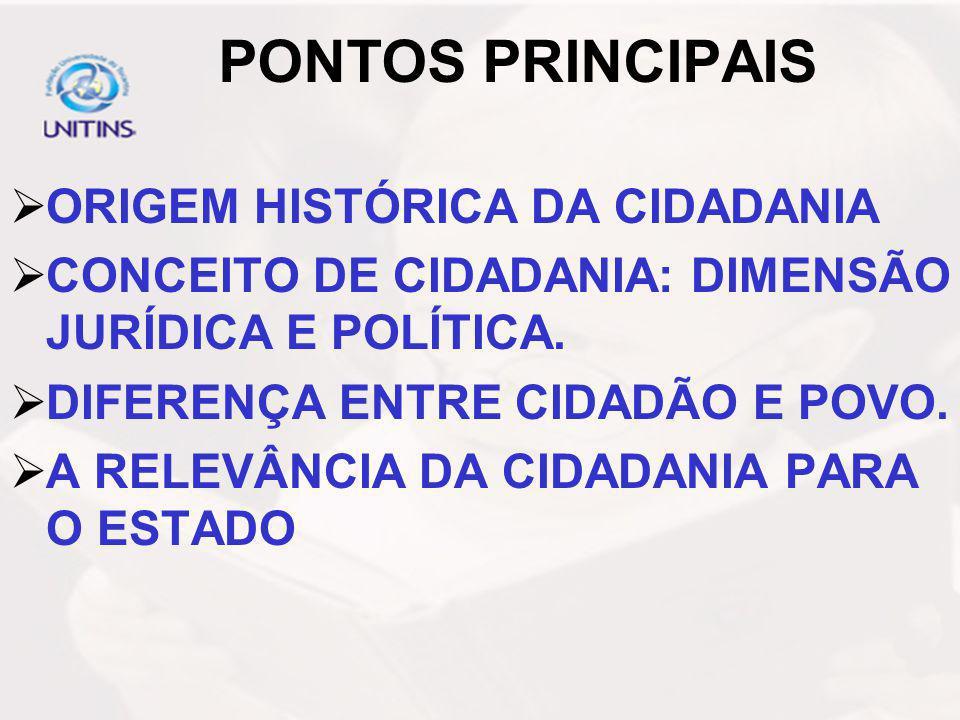 PONTOS PRINCIPAIS ORIGEM HISTÓRICA DA CIDADANIA CONCEITO DE CIDADANIA: DIMENSÃO JURÍDICA E POLÍTICA. DIFERENÇA ENTRE CIDADÃO E POVO. A RELEVÂNCIA DA C