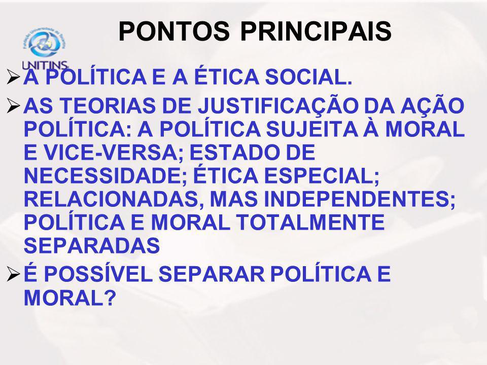 PONTOS PRINCIPAIS A POLÍTICA E A ÉTICA SOCIAL. AS TEORIAS DE JUSTIFICAÇÃO DA AÇÃO POLÍTICA: A POLÍTICA SUJEITA À MORAL E VICE-VERSA; ESTADO DE NECESSI