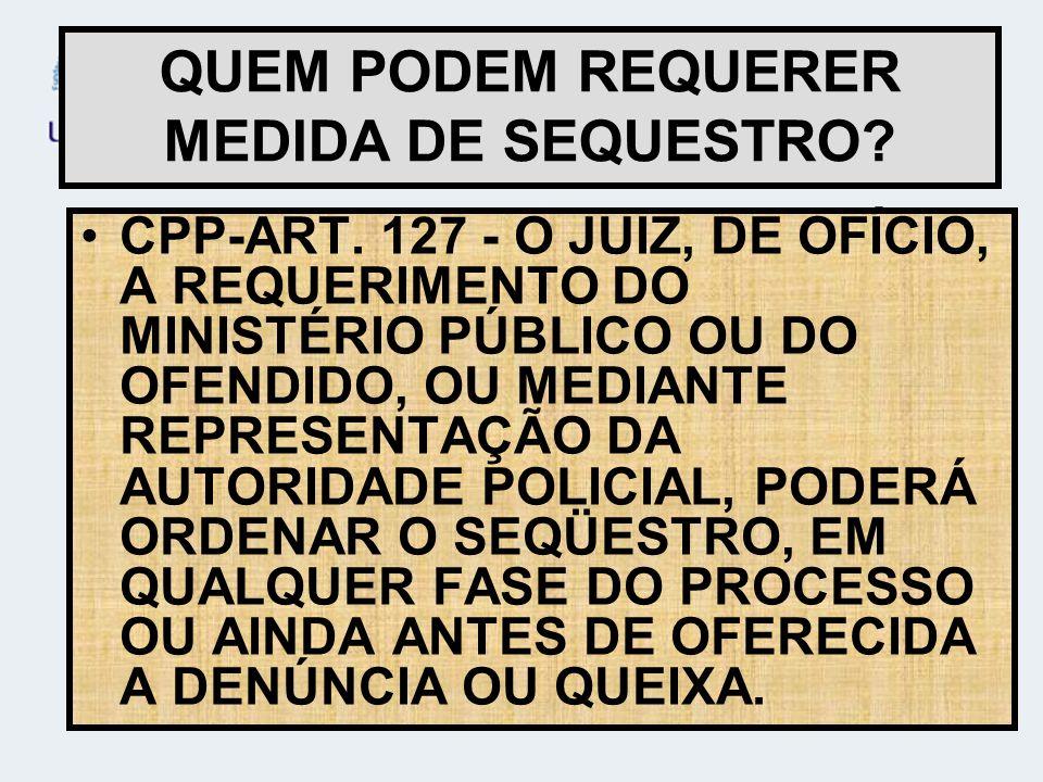 CPP-ART. 127 - O JUIZ, DE OFÍCIO, A REQUERIMENTO DO MINISTÉRIO PÚBLICO OU DO OFENDIDO, OU MEDIANTE REPRESENTAÇÃO DA AUTORIDADE POLICIAL, PODERÁ ORDENA