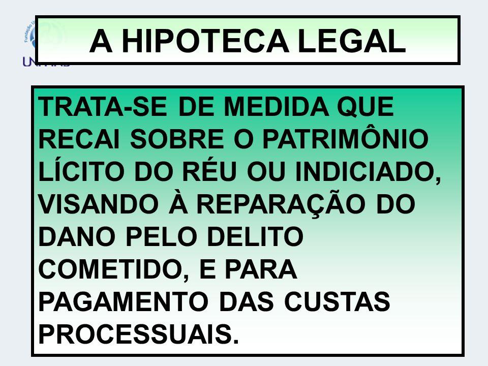 A HIPOTECA LEGAL TRATA-SE DE MEDIDA QUE RECAI SOBRE O PATRIMÔNIO LÍCITO DO RÉU OU INDICIADO, VISANDO À REPARAÇÃO DO DANO PELO DELITO COMETIDO, E PARA