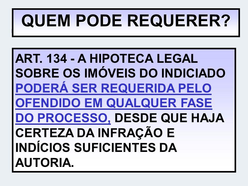 QUEM PODE REQUERER? ART. 134 - A HIPOTECA LEGAL SOBRE OS IMÓVEIS DO INDICIADO PODERÁ SER REQUERIDA PELO OFENDIDO EM QUALQUER FASE DO PROCESSO, DESDE Q