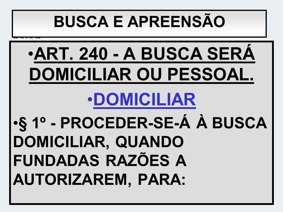 ART. 240 - A BUSCA SERÁ DOMICILIAR OU PESSOAL. DOMICILIAR § 1º - PROCEDER-SE-Á À BUSCA DOMICILIAR, QUANDO FUNDADAS RAZÕES A AUTORIZAREM, PARA: BUSCA E