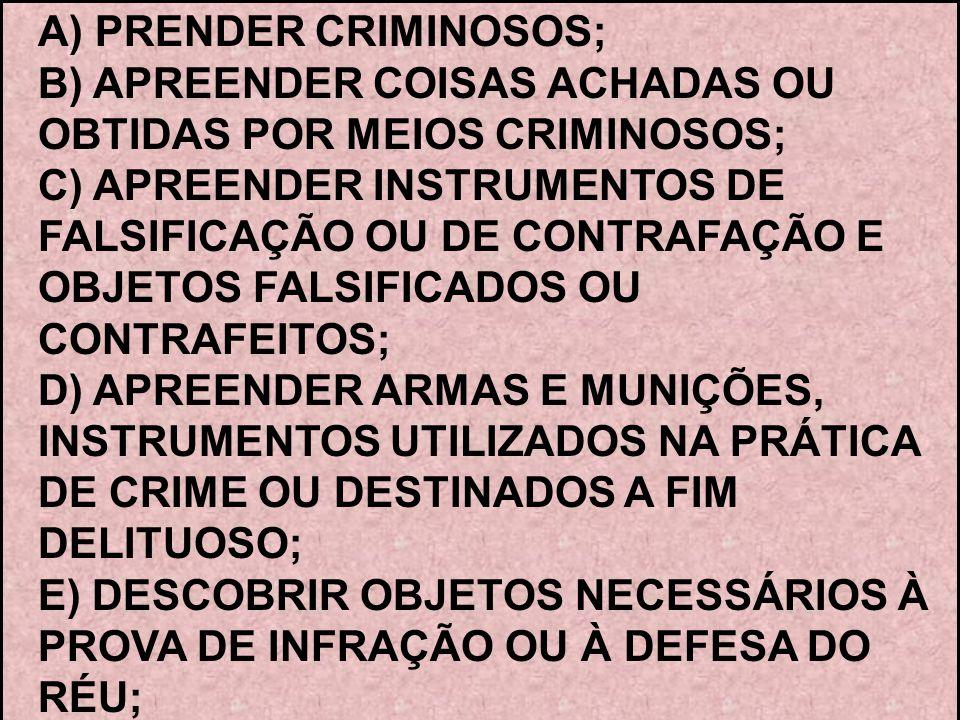 A) PRENDER CRIMINOSOS; B) APREENDER COISAS ACHADAS OU OBTIDAS POR MEIOS CRIMINOSOS; C) APREENDER INSTRUMENTOS DE FALSIFICAÇÃO OU DE CONTRAFAÇÃO E OBJE