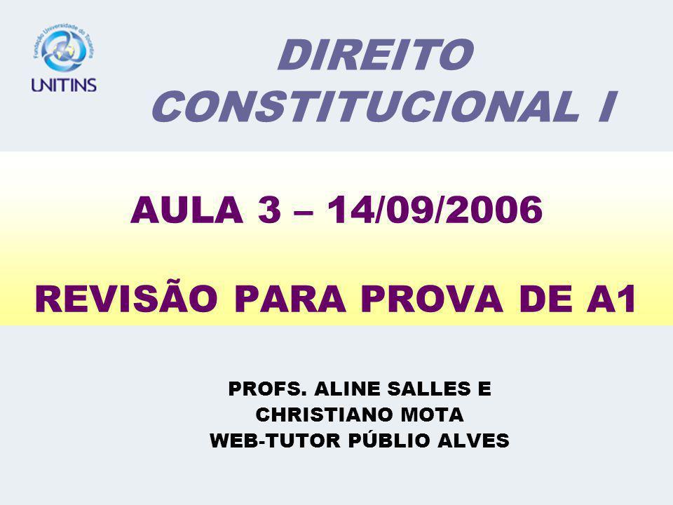 AULA 3 – 14/09/2006 REVISÃO PARA PROVA DE A1 PROFS. ALINE SALLES E CHRISTIANO MOTA WEB-TUTOR PÚBLIO ALVES DIREITO CONSTITUCIONAL I