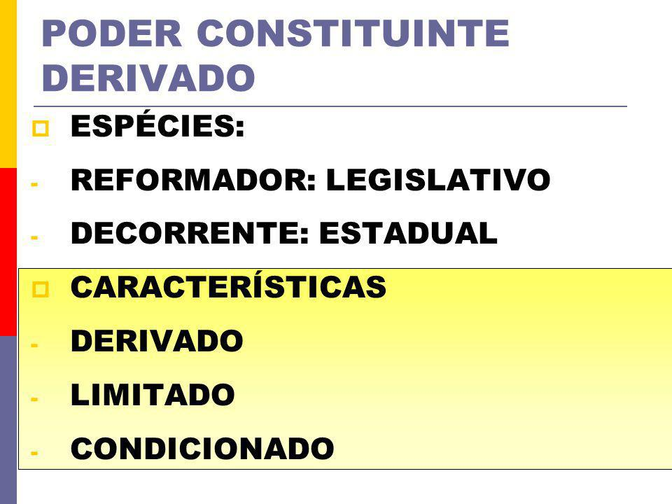 PODER CONSTITUINTE DERIVADO ESPÉCIES: - REFORMADOR: LEGISLATIVO - DECORRENTE: ESTADUAL CARACTERÍSTICAS - DERIVADO - LIMITADO - CONDICIONADO