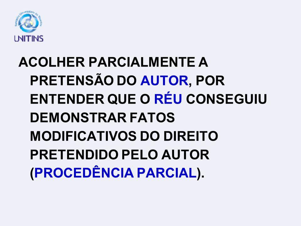 ACOLHER PARCIALMENTE A PRETENSÃO DO AUTOR, POR ENTENDER QUE O RÉU CONSEGUIU DEMONSTRAR FATOS MODIFICATIVOS DO DIREITO PRETENDIDO PELO AUTOR (PROCEDÊNCIA PARCIAL).