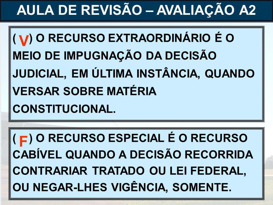( ) O RECURSO EXTRAORDINÁRIO É O MEIO DE IMPUGNAÇÃO DA DECISÃO JUDICIAL, EM ÚLTIMA INSTÂNCIA, QUANDO VERSAR SOBRE MATÉRIA CONSTITUCIONAL.