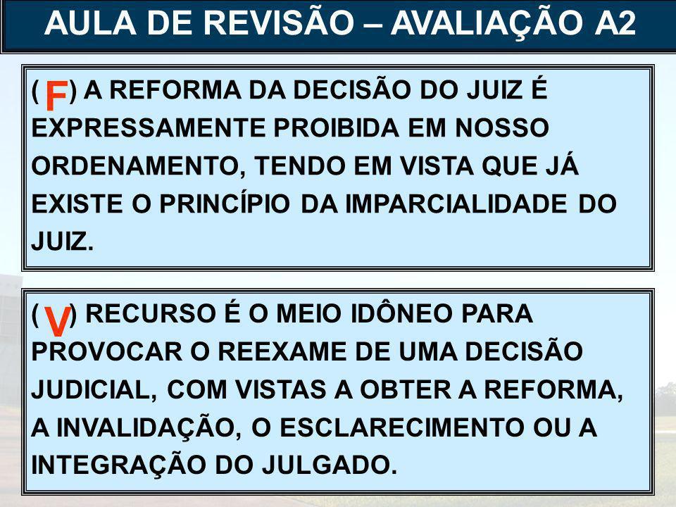 ( ) A REFORMA DA DECISÃO DO JUIZ É EXPRESSAMENTE PROIBIDA EM NOSSO ORDENAMENTO, TENDO EM VISTA QUE JÁ EXISTE O PRINCÍPIO DA IMPARCIALIDADE DO JUIZ.