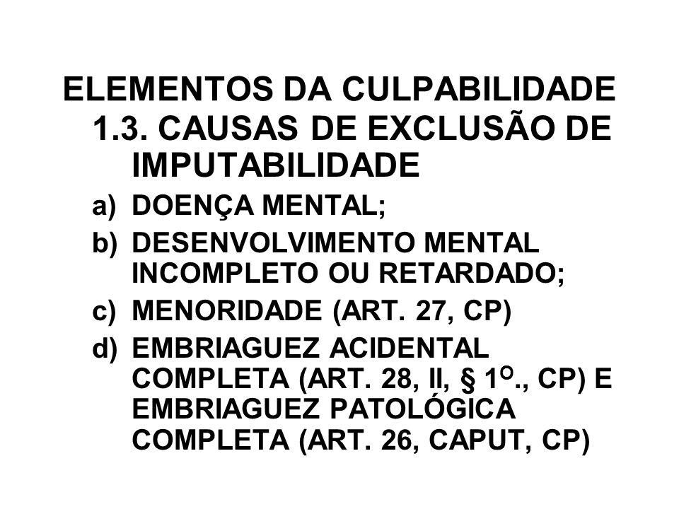 ELEMENTOS DA CULPABILIDADE 1.3. CAUSAS DE EXCLUSÃO DE IMPUTABILIDADE a)DOENÇA MENTAL; b)DESENVOLVIMENTO MENTAL INCOMPLETO OU RETARDADO; c)MENORIDADE (