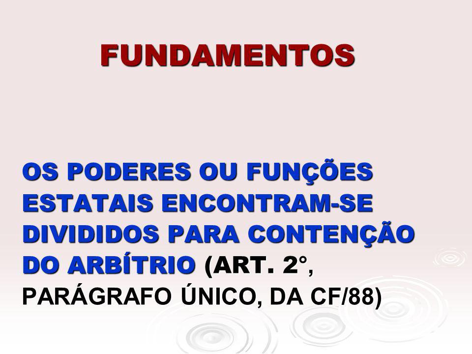 FUNDAMENTOS OS PODERES OU FUNÇÕES ESTATAIS ENCONTRAM-SE DIVIDIDOS PARA CONTENÇÃO DO ARBÍTRIO (ART. 2 °, PARÁGRAFO ÚNICO, DA CF/88)