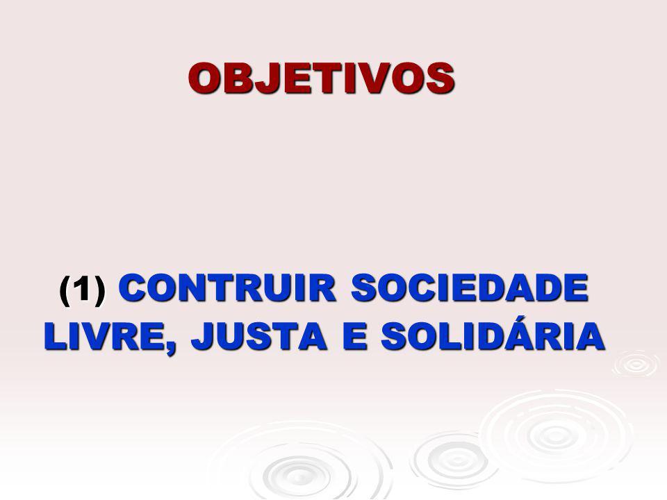 OBJETIVOS (1) CONTRUIR SOCIEDADE LIVRE, JUSTA E SOLIDÁRIA