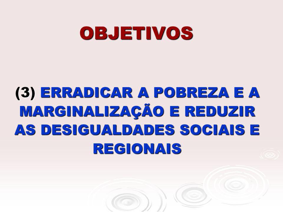 OBJETIVOS (3) ERRADICAR A POBREZA E A MARGINALIZAÇÃO E REDUZIR AS DESIGUALDADES SOCIAIS E REGIONAIS