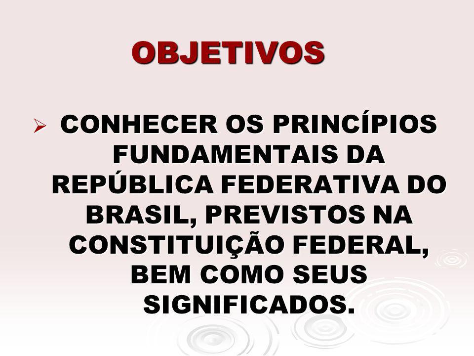 OBJETIVOS CONHECER OS PRINCÍPIOS FUNDAMENTAIS DA REPÚBLICA FEDERATIVA DO BRASIL, PREVISTOS NA CONSTITUIÇÃO FEDERAL, BEM COMO SEUS SIGNIFICADOS. CONHEC