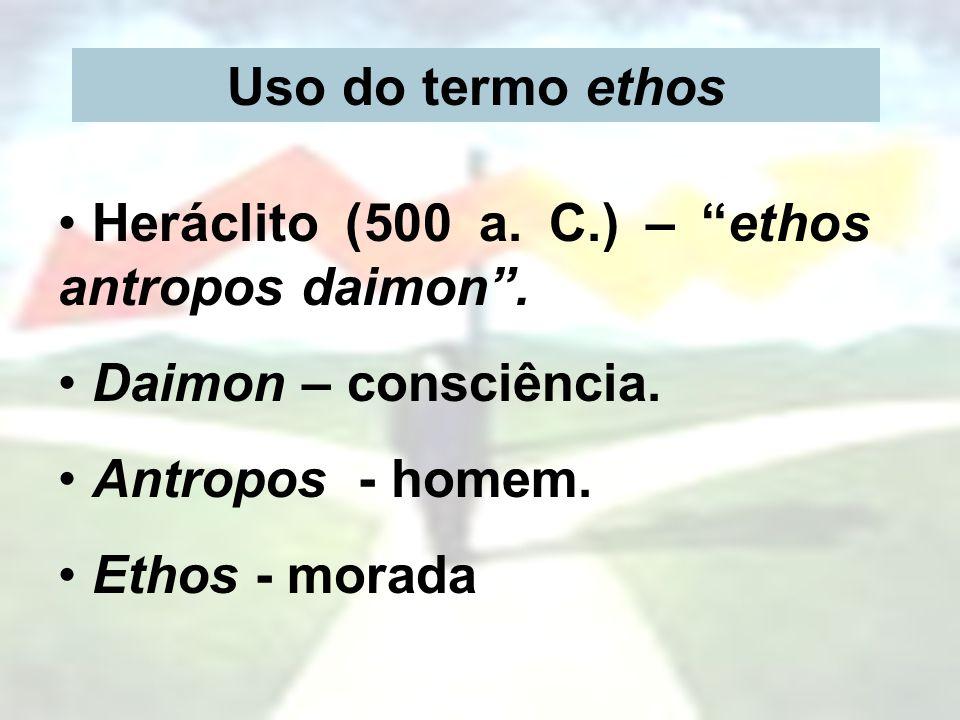 Uso do termo ethos Heráclito (500 a. C.) – ethos antropos daimon. Daimon – consciência. Antropos - homem. Ethos - morada