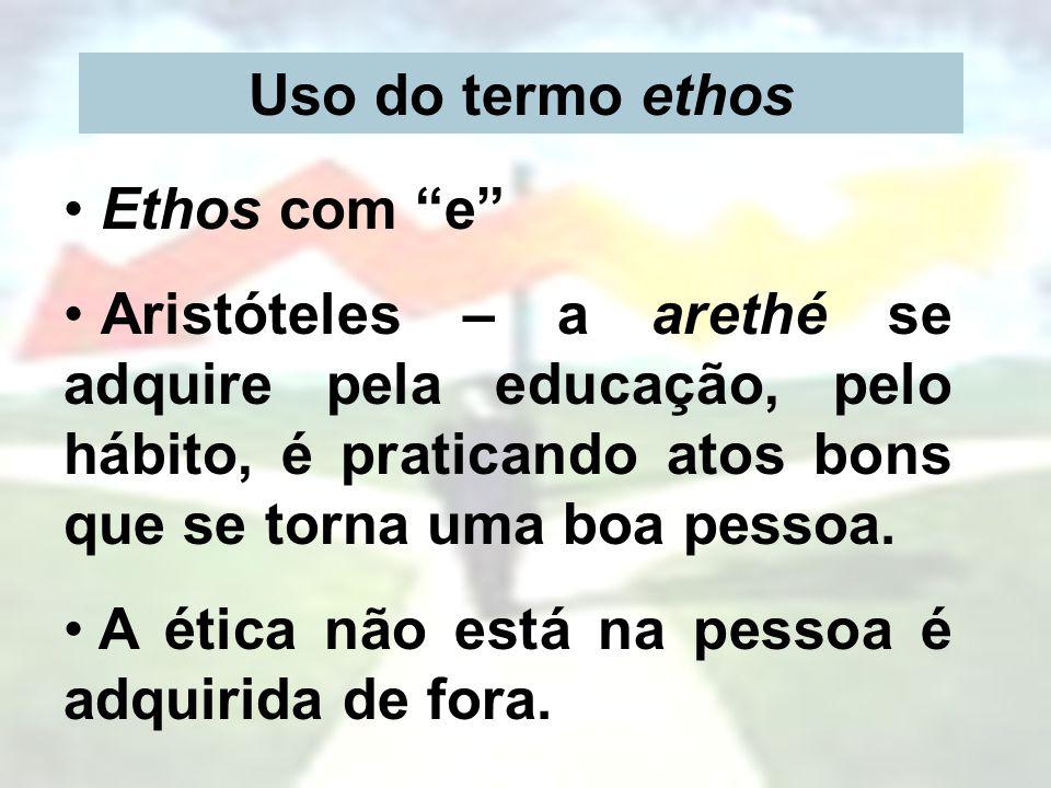 Uso do termo ethos Ethos com e Aristóteles – a arethé se adquire pela educação, pelo hábito, é praticando atos bons que se torna uma boa pessoa. A éti