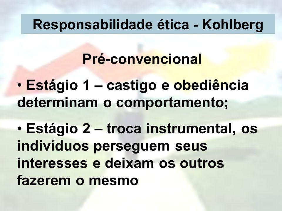 Responsabilidade ética - Kohlberg Pré-convencional Estágio 1 – castigo e obediência determinam o comportamento; Estágio 2 – troca instrumental, os ind