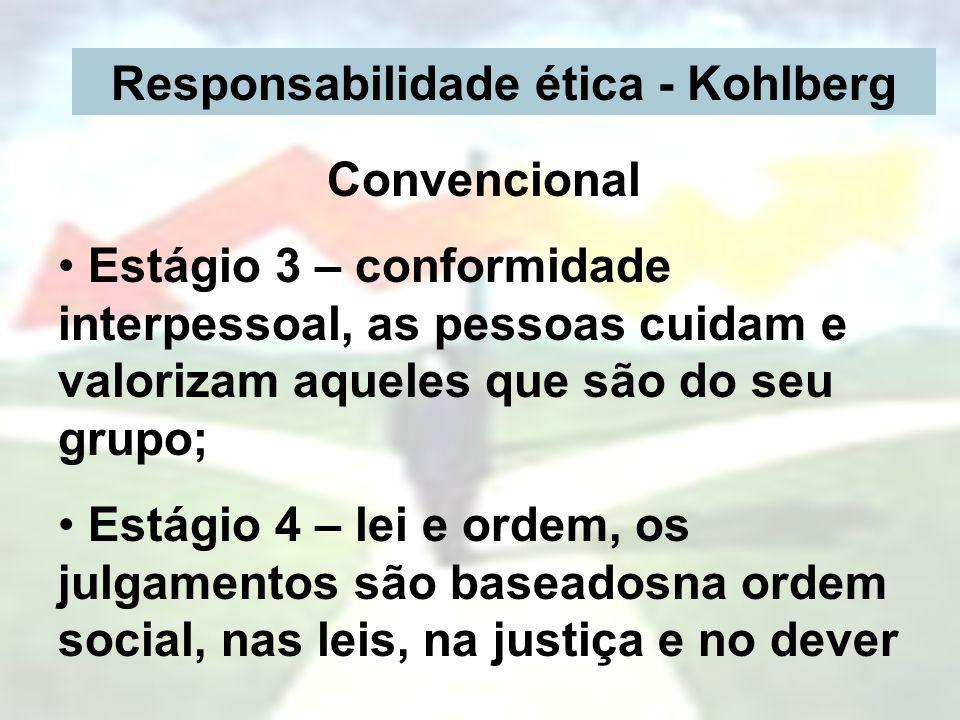 Responsabilidade ética - Kohlberg Convencional Estágio 3 – conformidade interpessoal, as pessoas cuidam e valorizam aqueles que são do seu grupo; Está