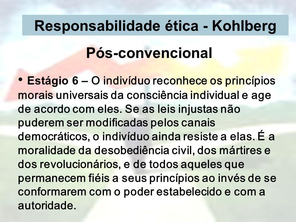 Responsabilidade ética - Kohlberg Pós-convencional Estágio 6 – O indivíduo reconhece os princípios morais universais da consciência individual e age d