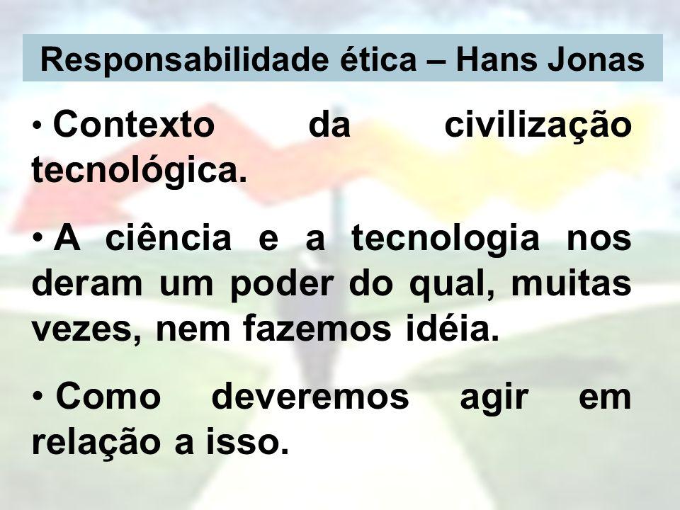 Responsabilidade ética – Hans Jonas Contexto da civilização tecnológica. A ciência e a tecnologia nos deram um poder do qual, muitas vezes, nem fazemo