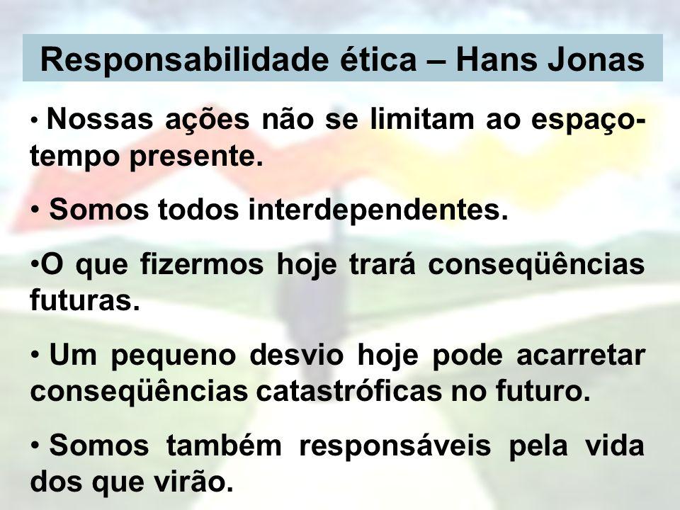 Responsabilidade ética – Hans Jonas Nossas ações não se limitam ao espaço- tempo presente. Somos todos interdependentes. O que fizermos hoje trará con