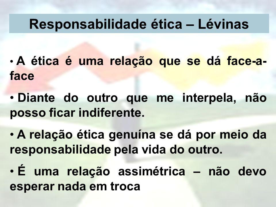 Responsabilidade ética – Lévinas A ética é uma relação que se dá face-a- face Diante do outro que me interpela, não posso ficar indiferente. A relação