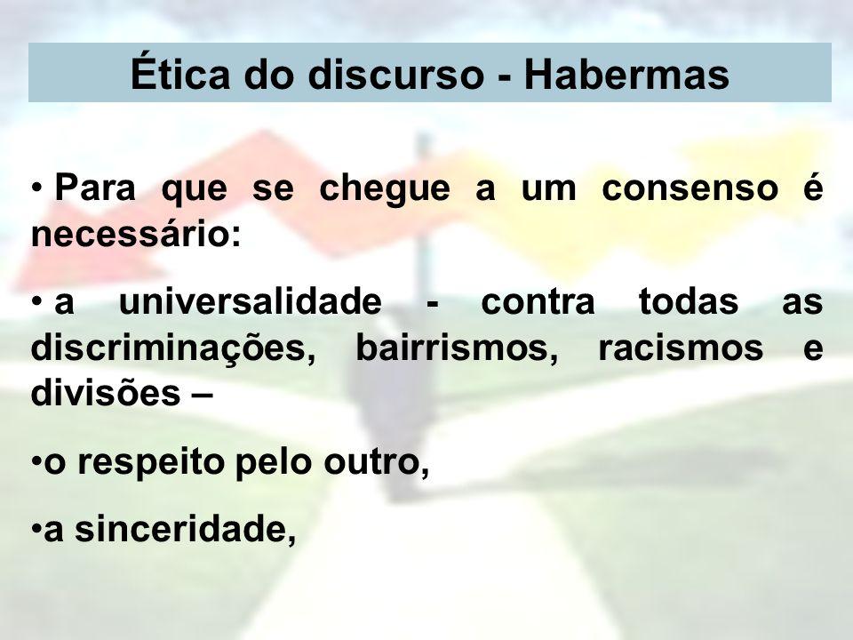 Ética do discurso - Habermas Para que se chegue a um consenso é necessário: a universalidade - contra todas as discriminações, bairrismos, racismos e