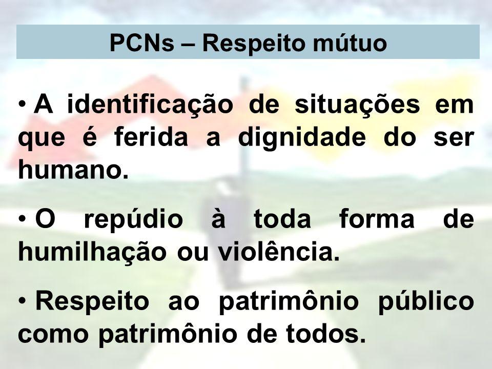 PCNs – Respeito mútuo A identificação de situações em que é ferida a dignidade do ser humano. O repúdio à toda forma de humilhação ou violência. Respe