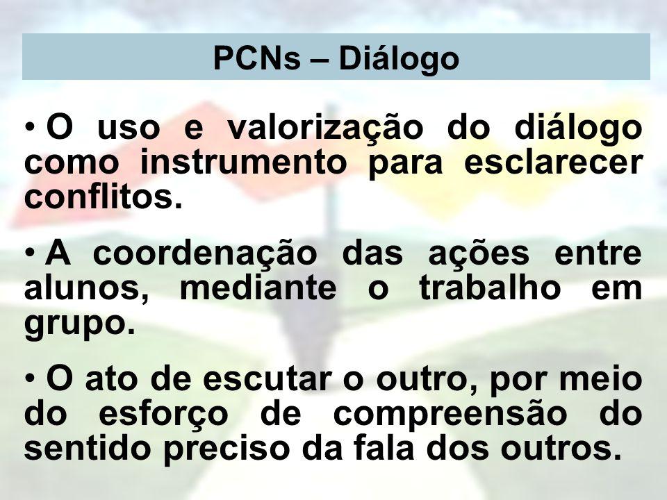 PCNs – Diálogo O uso e valorização do diálogo como instrumento para esclarecer conflitos. A coordenação das ações entre alunos, mediante o trabalho em