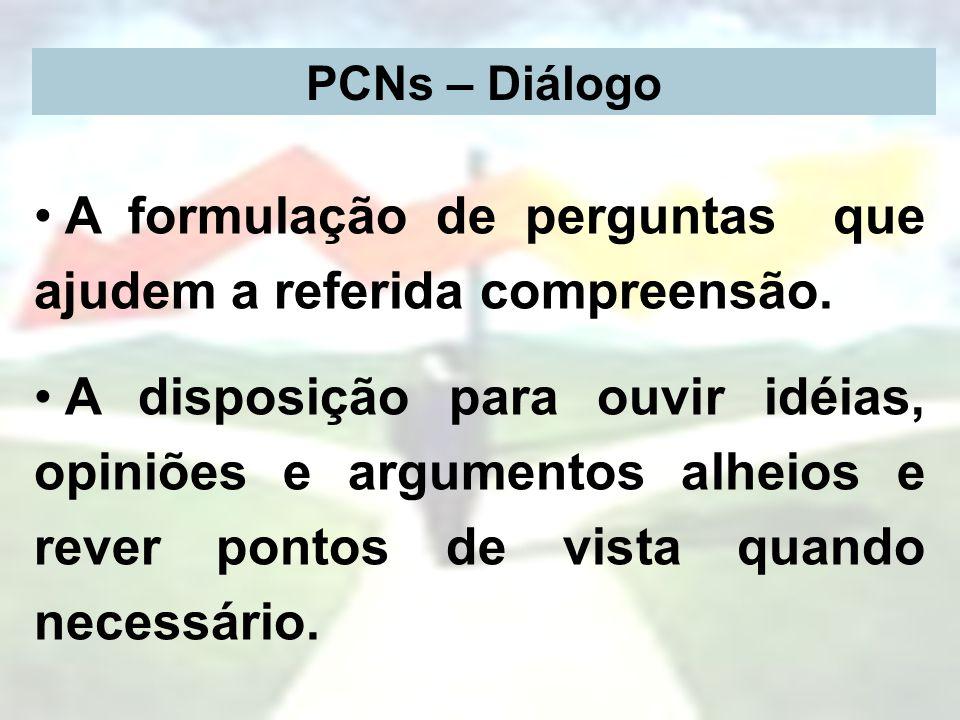 PCNs – Diálogo A formulação de perguntas que ajudem a referida compreensão. A disposição para ouvir idéias, opiniões e argumentos alheios e rever pont