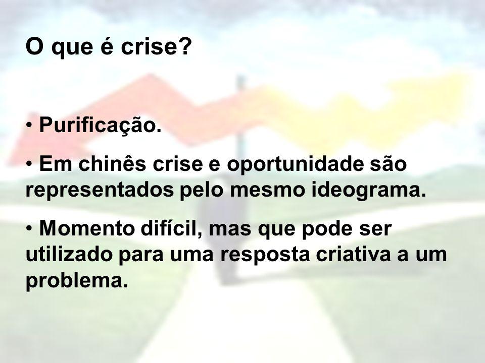 O que é crise? Purificação. Em chinês crise e oportunidade são representados pelo mesmo ideograma. Momento difícil, mas que pode ser utilizado para um