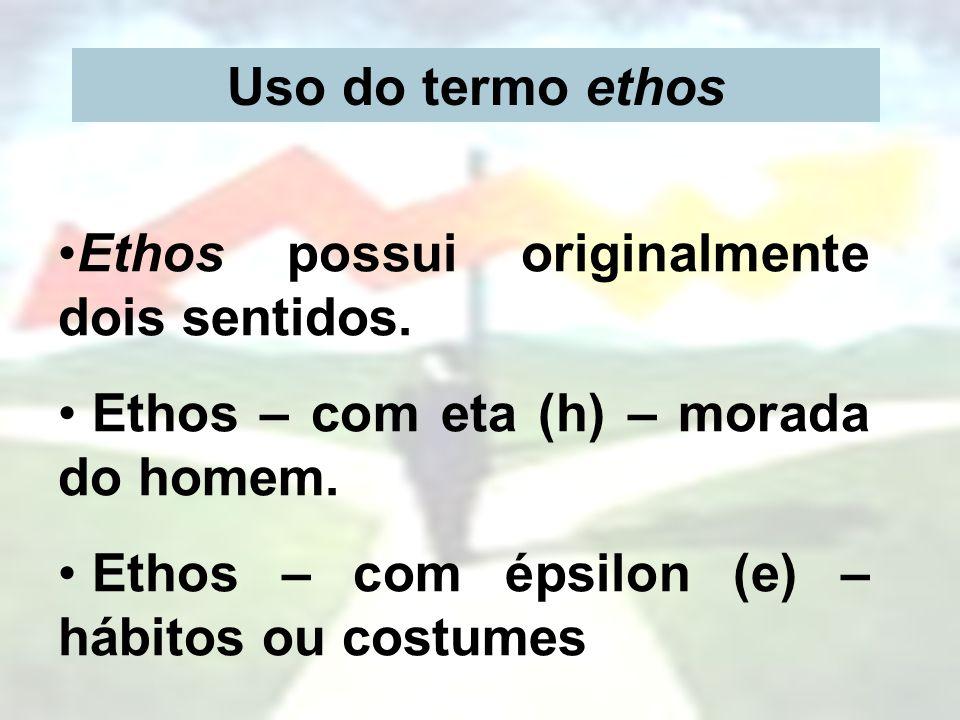 Uso do termo ethos Ethos possui originalmente dois sentidos. Ethos – com eta (h) – morada do homem. Ethos – com épsilon (e) – hábitos ou costumes