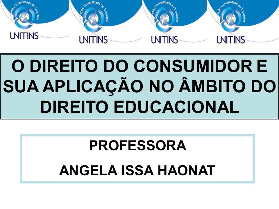 O DIREITO DO CONSUMIDOR E SUA APLICAÇÃO NO ÂMBITO DO DIREITO EDUCACIONAL PROFESSORA ANGELA ISSA HAONAT