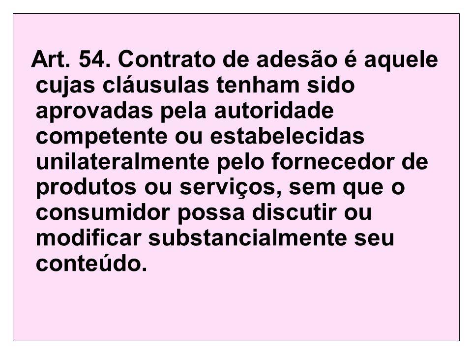 Art. 54. Contrato de adesão é aquele cujas cláusulas tenham sido aprovadas pela autoridade competente ou estabelecidas unilateralmente pelo fornecedor