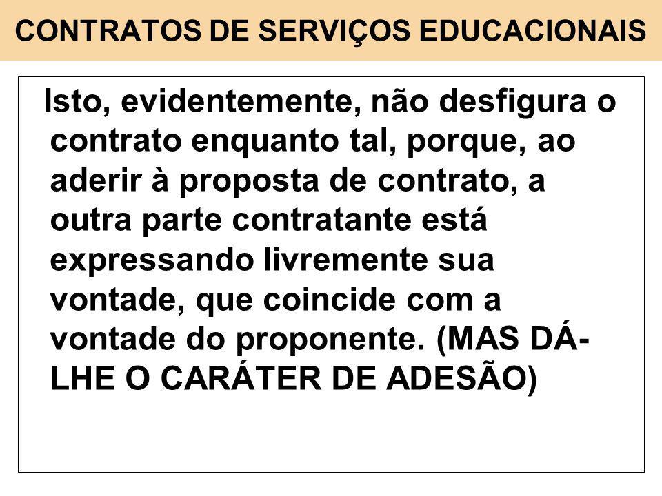 CONTRATOS DE SERVIÇOS EDUCACIONAIS Isto, evidentemente, não desfigura o contrato enquanto tal, porque, ao aderir à proposta de contrato, a outra parte