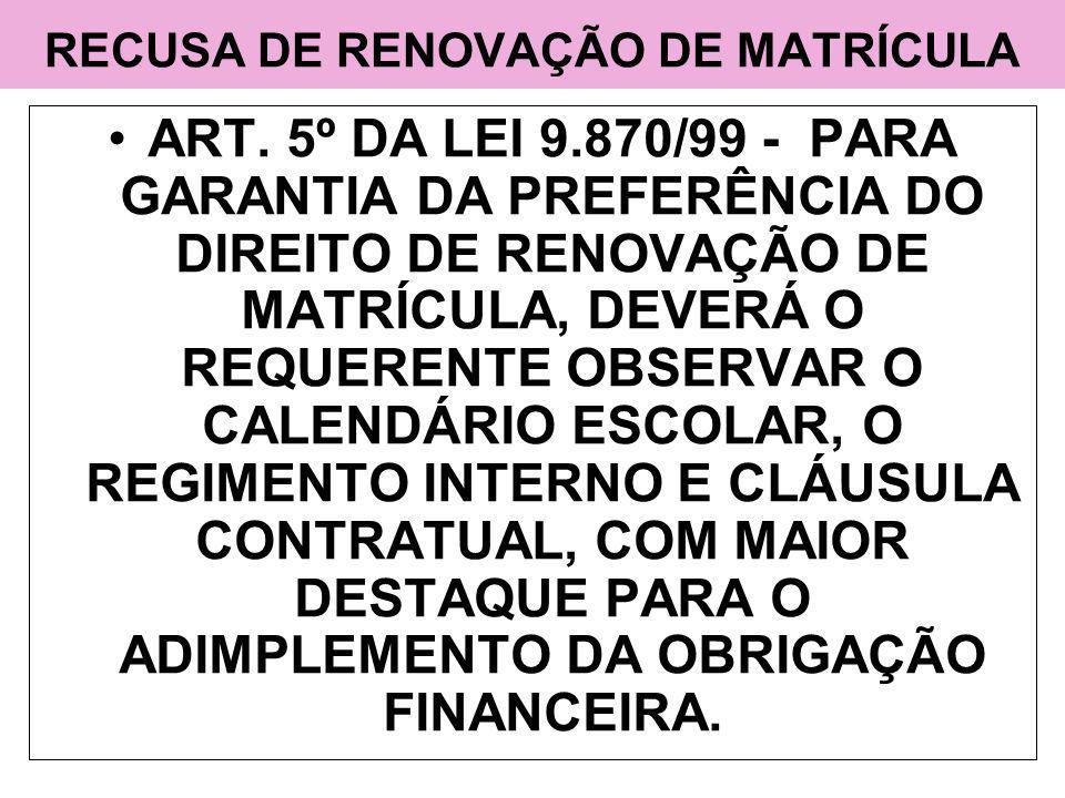 RECUSA DE RENOVAÇÃO DE MATRÍCULA ART. 5º DA LEI 9.870/99 - PARA GARANTIA DA PREFERÊNCIA DO DIREITO DE RENOVAÇÃO DE MATRÍCULA, DEVERÁ O REQUERENTE OBSE