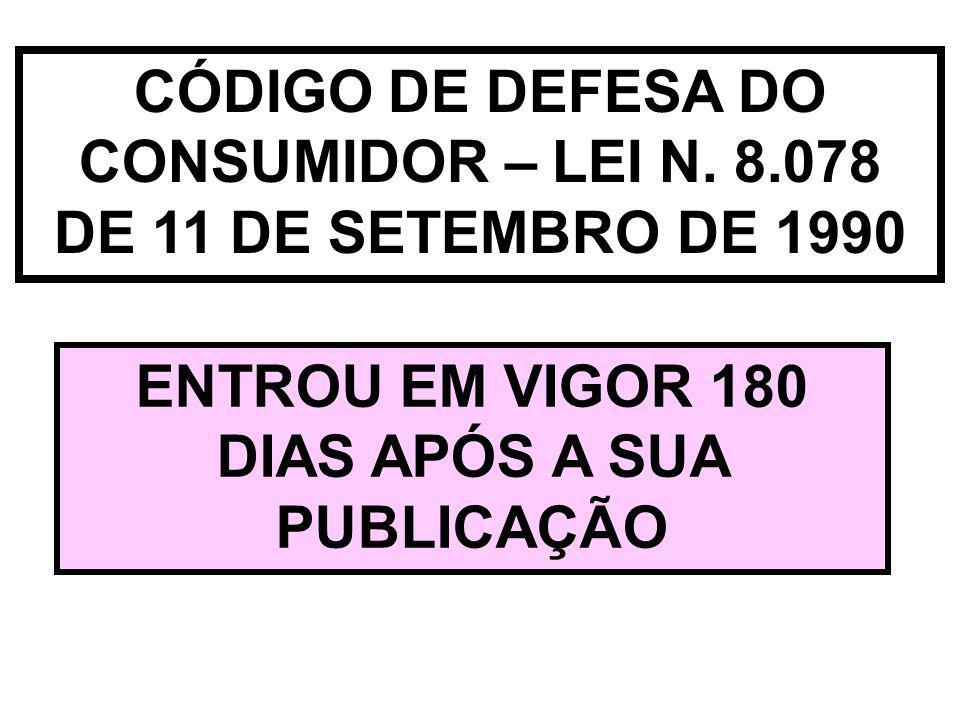 CÓDIGO DE DEFESA DO CONSUMIDOR – LEI N. 8.078 DE 11 DE SETEMBRO DE 1990 ENTROU EM VIGOR 180 DIAS APÓS A SUA PUBLICAÇÃO