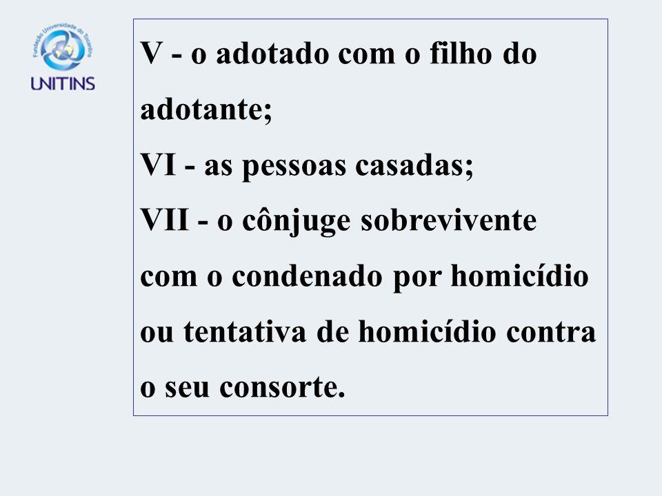 V - o adotado com o filho do adotante; VI - as pessoas casadas; VII - o cônjuge sobrevivente com o condenado por homicídio ou tentativa de homicídio contra o seu consorte.