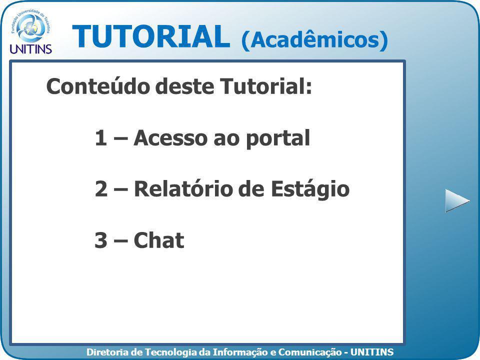 Diretoria de Tecnologia da Informação e Comunicação - UNITINS TUTORIAL (Acadêmicos) Conteúdo deste Tutorial: 1 – Acesso ao portal 2 – Relatório de Estágio 3 – Chat