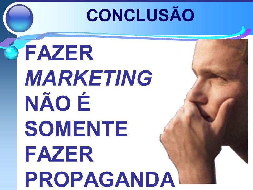 CONCLUSÃO FAZER MARKETING NÃO É SOMENTE FAZER PROPAGANDA