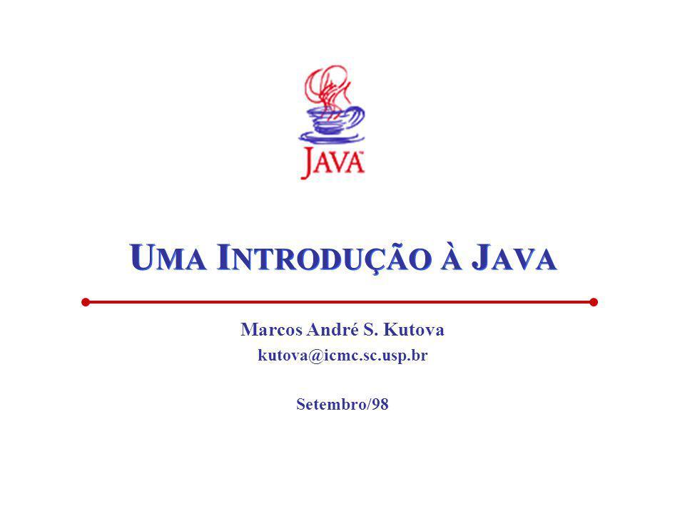 U MA I NTRODUÇÃO À J AVA Marcos André S. Kutova kutova@icmc.sc.usp.br Setembro/98