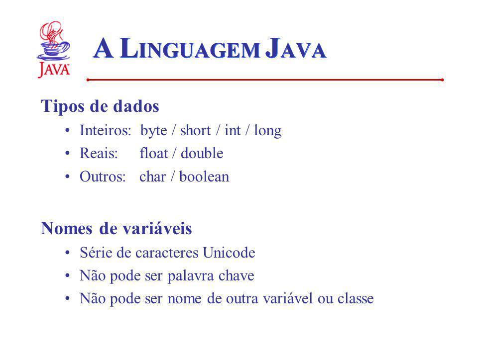 A L INGUAGEM J AVA Tipos de dados Inteiros: byte / short / int / long Reais: float / double Outros: char / boolean Nomes de variáveis Série de caracteres Unicode Não pode ser palavra chave Não pode ser nome de outra variável ou classe